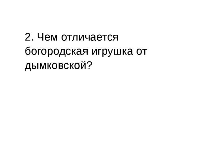 2. Чем отличается богородская игрушка от дымковской?