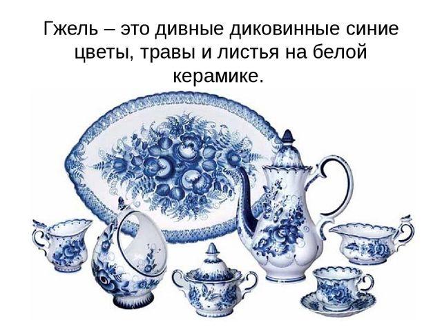 Гжель – это дивные диковинные синие цветы, травы и листья на белой керамике.
