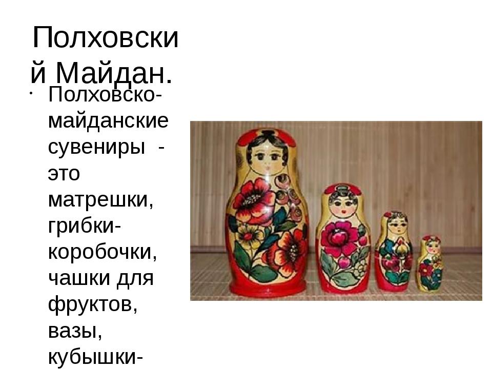 Полховский Майдан. Полховско-майданские сувениры - это матрешки, грибки-короб...