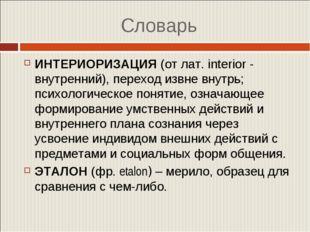 Словарь ИНТЕРИОРИЗАЦИЯ(от лат. interior - внутренний), переход извне внутрь;
