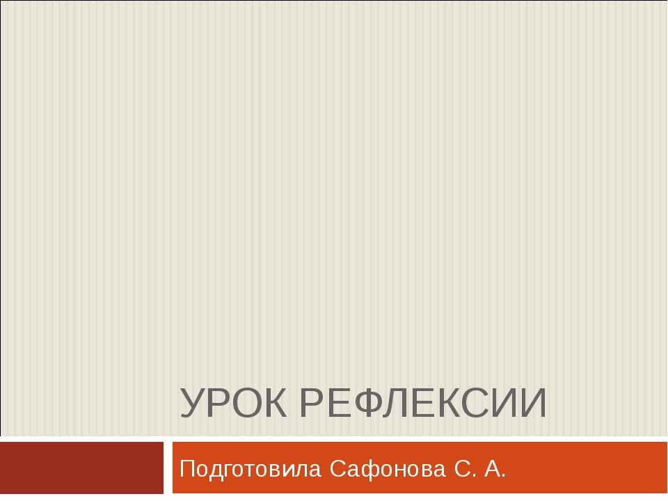 УРОК РЕФЛЕКСИИ Подготовила Сафонова С. А.