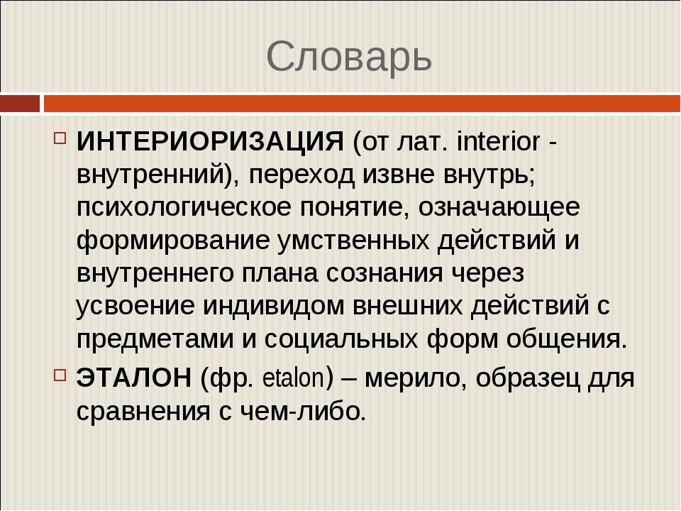 Словарь ИНТЕРИОРИЗАЦИЯ(от лат. interior - внутренний), переход извне внутрь;...