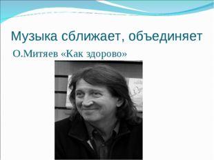 Музыка сближает, объединяет О.Митяев «Как здорово»