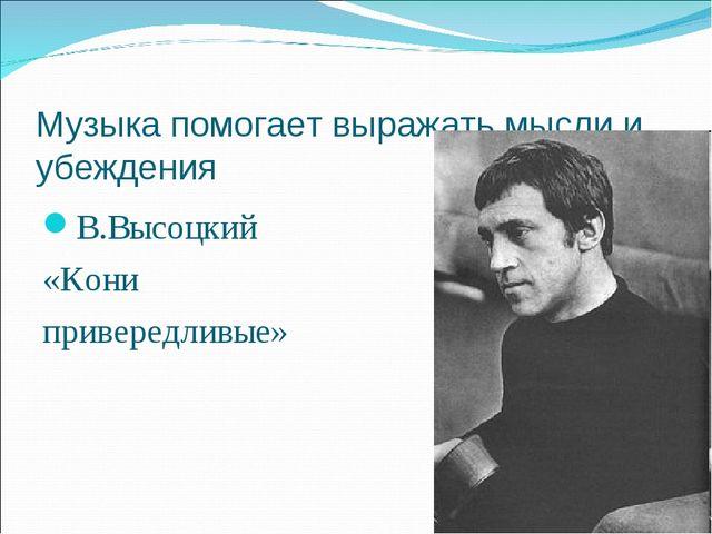 Музыка помогает выражать мысли и убеждения В.Высоцкий «Кони привередливые»