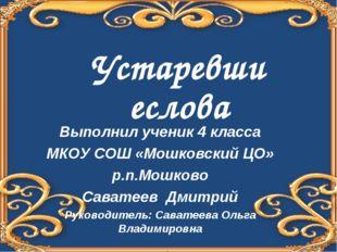 Устаревшиеслова Выполнил ученик 4 класса МКОУ СОШ «Мошковский ЦО» р.п.Мошково