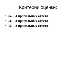 Критерии оценки: «5» - 4 правильных ответа «4» - 3 правильных ответа «3» - 2