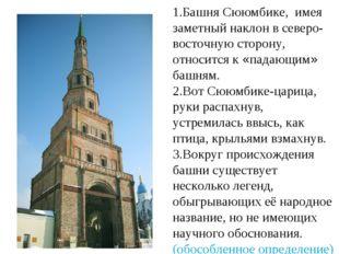 1.Башня Сююмбике, имея заметный наклон в северо-восточную сторону, относится