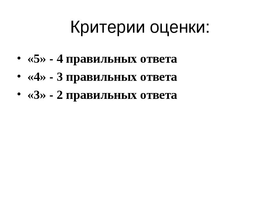Критерии оценки: «5» - 4 правильных ответа «4» - 3 правильных ответа «3» - 2...