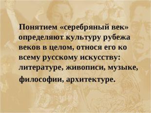 Понятием «серебряный век» определяют культуру рубежа веков в целом, относя е