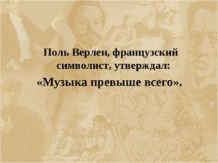 Поль Верлен, французский символист, утверждал: «Музыка превыше всего».