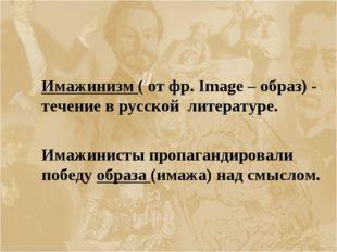 Имажинизм ( от фр. Image – образ) - течение в русской литературе.  Имажини