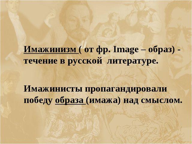Имажинизм ( от фр. Image – образ) - течение в русской литературе.  Имажини...
