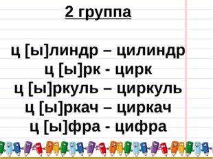 2 группа ц [ы]линдр – цилиндр ц [ы]рк - цирк ц [ы]ркуль – циркуль ц [ы]ркач –