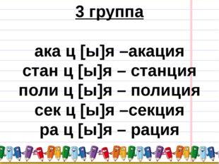 3 группа ака ц [ы]я –акация стан ц [ы]я – станция поли ц [ы]я – полиция сек ц