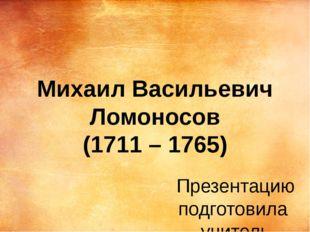 Михаил Васильевич Ломоносов (1711 – 1765) Презентацию подготовила учитель нач
