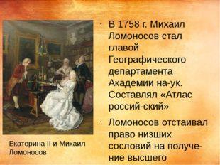 В 1758 г. Михаил Ломоносов стал главой Географического департамента Академии