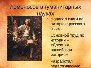 Ломоносов в гуманитарных науках Написал книги по риторике русского языка Осно
