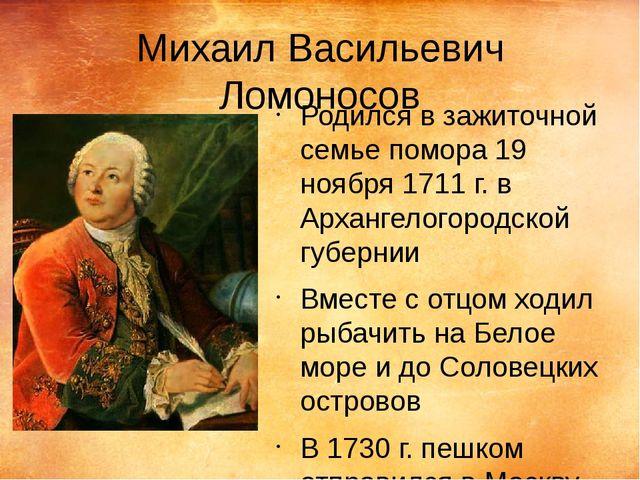 Михаил Васильевич Ломоносов Родился в зажиточной семье помора 19 ноября 1711...