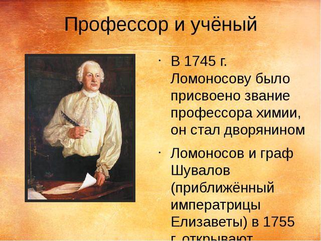 Профессор и учёный В 1745 г. Ломоносову было присвоено звание профессора хими...