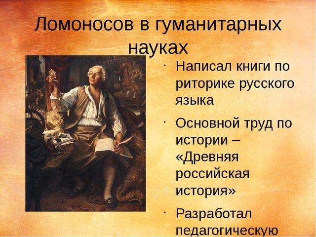Ломоносов в гуманитарных науках Написал книги по риторике русского языка Осно...