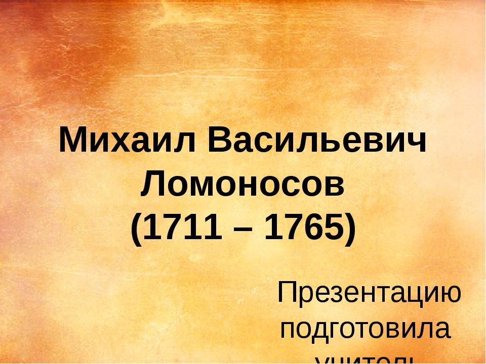 Михаил Васильевич Ломоносов (1711 – 1765) Презентацию подготовила учитель нач...