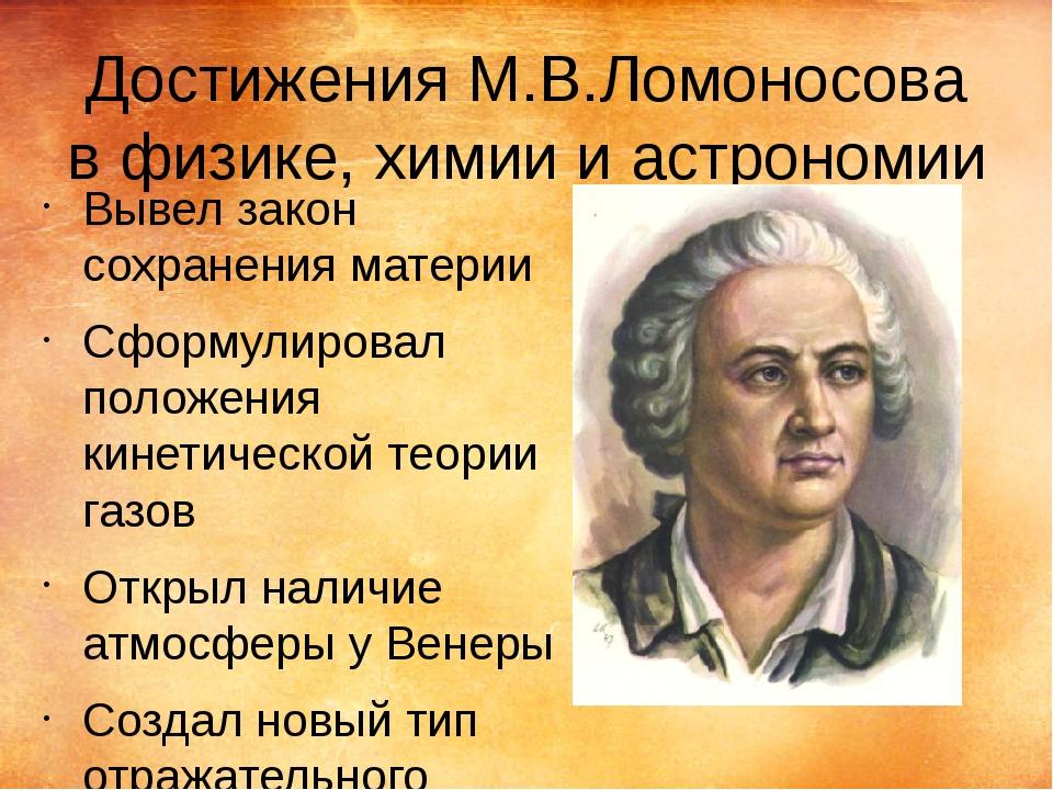Достижения М.В.Ломоносова в физике, химии и астрономии Вывел закон сохранения...