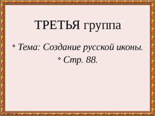 ТРЕТЬЯ группа Тема: Создание русской иконы. Стр. 88.
