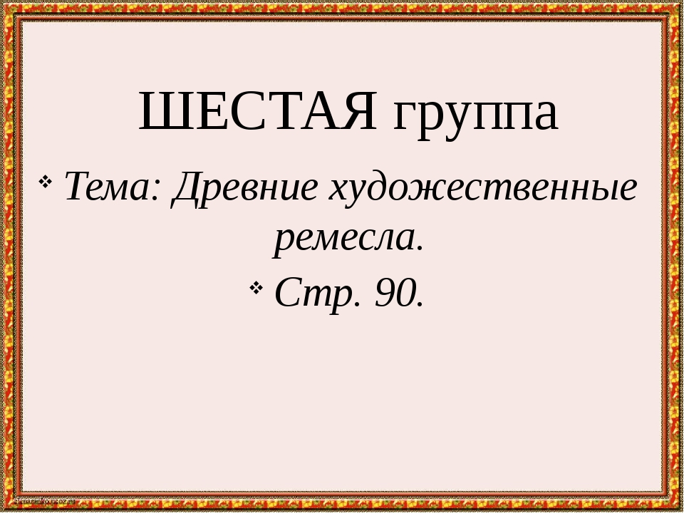 ШЕСТАЯ группа Тема: Древние художественные ремесла. Стр. 90.