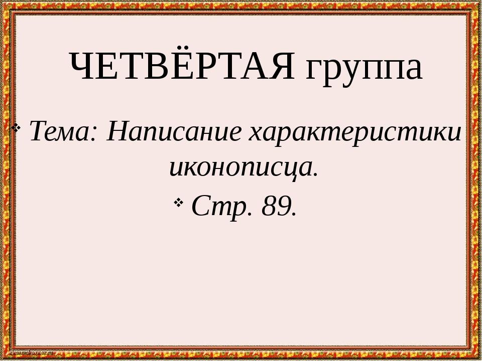 ЧЕТВЁРТАЯ группа Тема: Написание характеристики иконописца. Стр. 89.