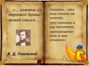 К. Д. Ушинский «… извлечь из мертвой буквы живой смысл… Читать - это еще ниче