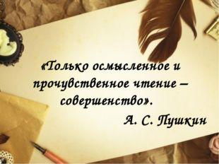 «Только осмысленное и прочувственное чтение – совершенство». А. С. Пушкин