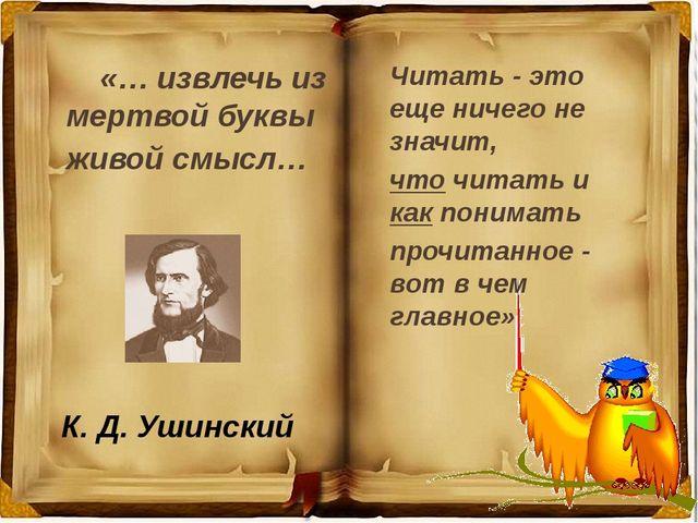 К. Д. Ушинский «… извлечь из мертвой буквы живой смысл… Читать - это еще ниче...