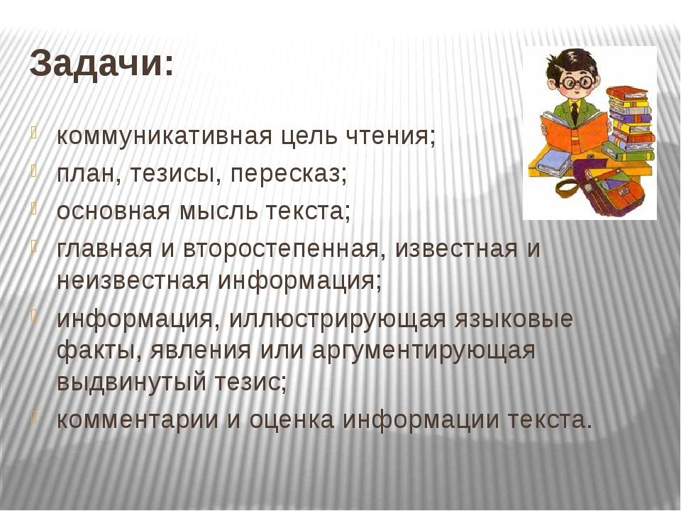 Задачи: коммуникативная цель чтения; план, тезисы, пересказ; основная мысль т...