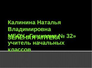 ЗЕЛЁНАЯ АПТЕКА Калинина Наталья Владимировна МБОУ «Гимназия № 32» учитель нач
