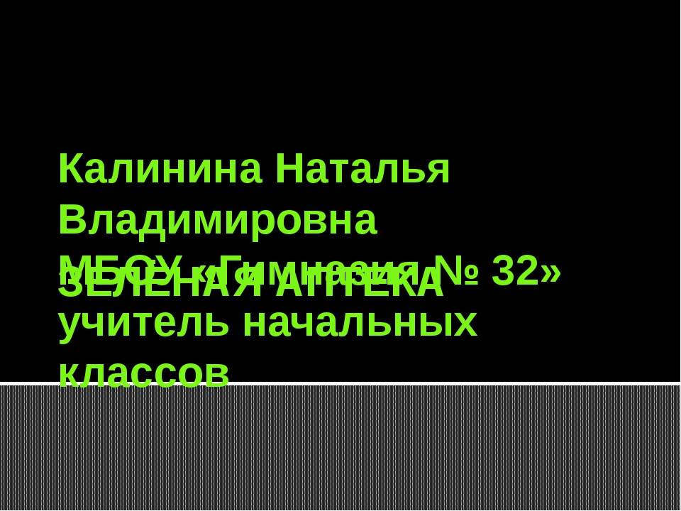 ЗЕЛЁНАЯ АПТЕКА Калинина Наталья Владимировна МБОУ «Гимназия № 32» учитель нач...