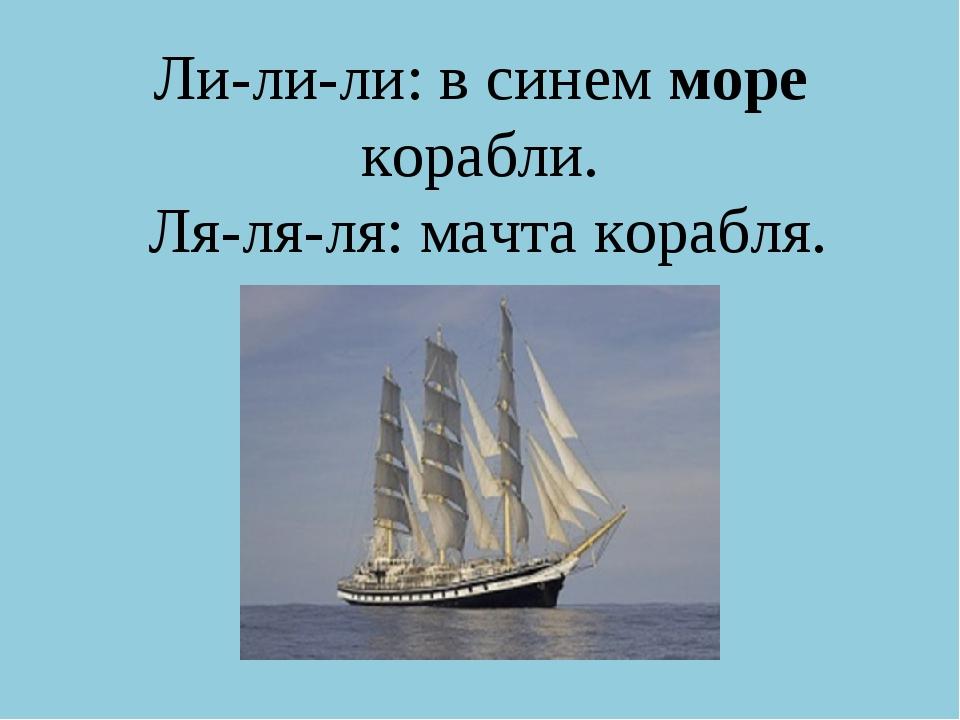 Ли-ли-ли: в синем море корабли. Ля-ля-ля: мачта корабля.