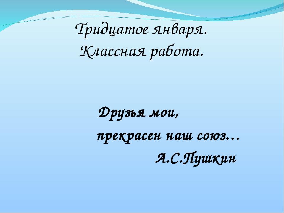 Тридцатое января. Классная работа. Друзья мои, прекрасен наш союз… А.С.Пушкин