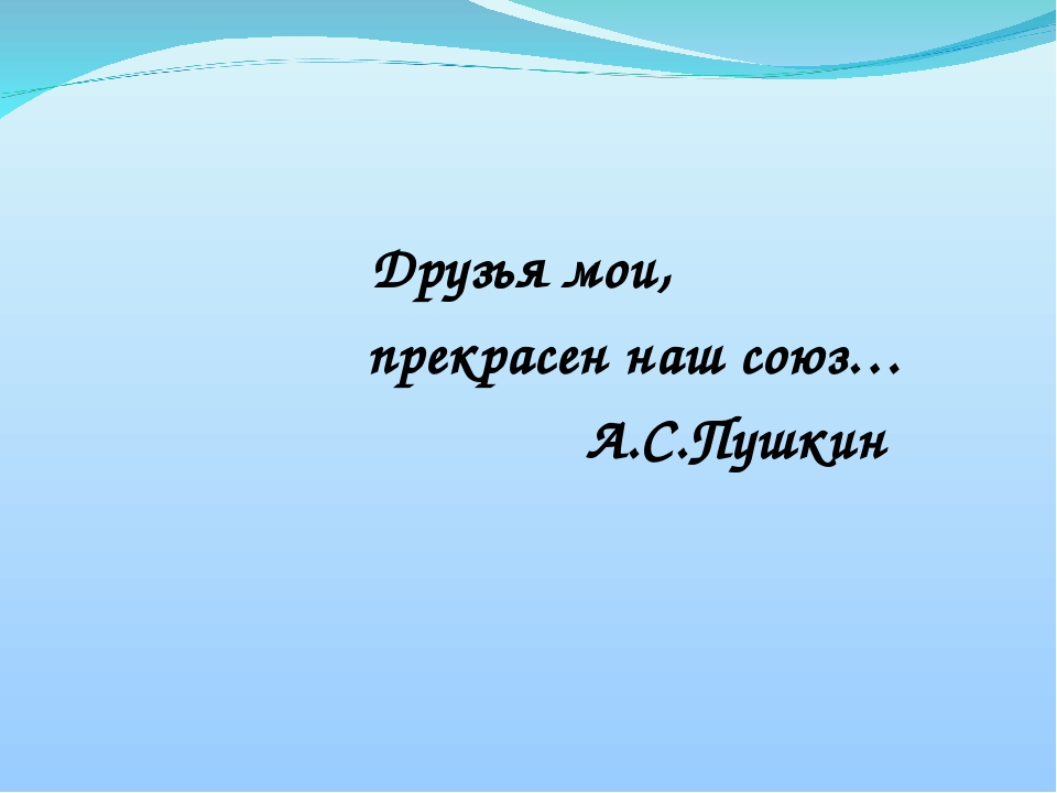 Друзья мои, прекрасен наш союз… А.С.Пушкин