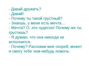 - Давай дружить? - Давай! - Почему ты такой грустный? - Знаешь, у меня есть