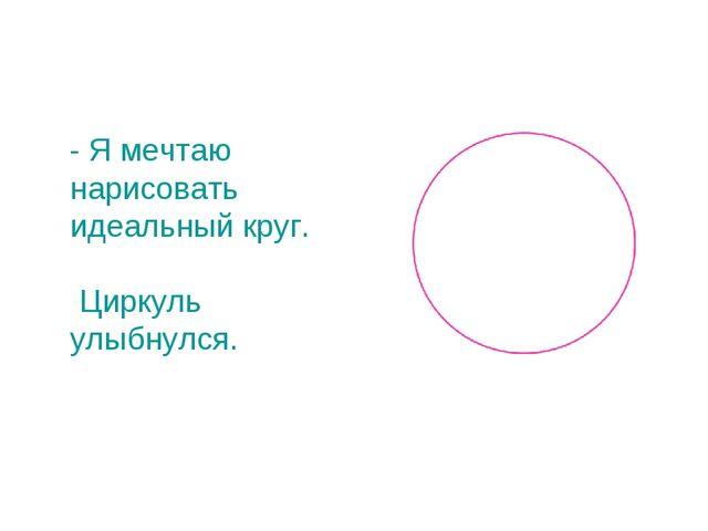 - Я мечтаю нарисовать идеальный круг. Циркуль улыбнулся.