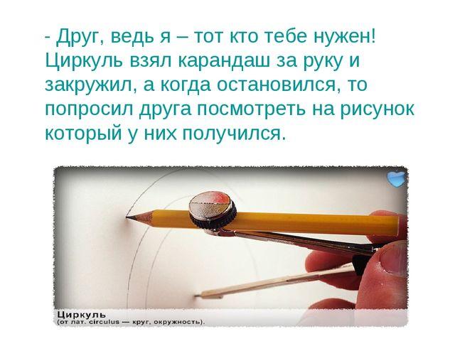 - Друг, ведь я – тот кто тебе нужен! Циркуль взял карандаш за руку и закружи...