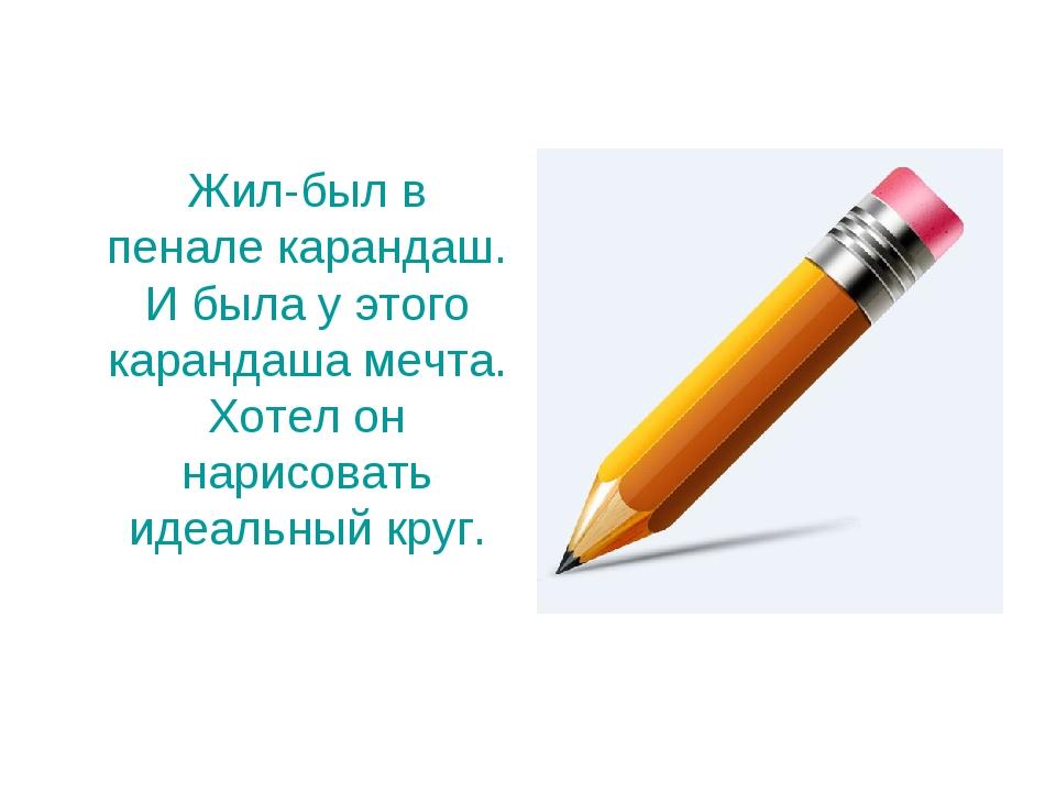 Жил-был в пенале карандаш. И была у этого карандаша мечта. Хотел он нарисова...