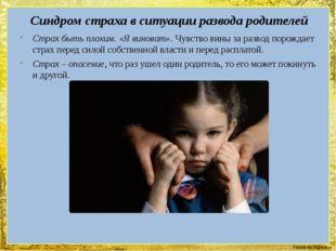 Синдром страха в ситуации развода родителей Страх быть плохим. «Я виноват». Ч