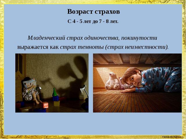 Возраст страхов С 4 - 5 лет до 7 - 8 лет. Младенческий страх одиночества, пок...