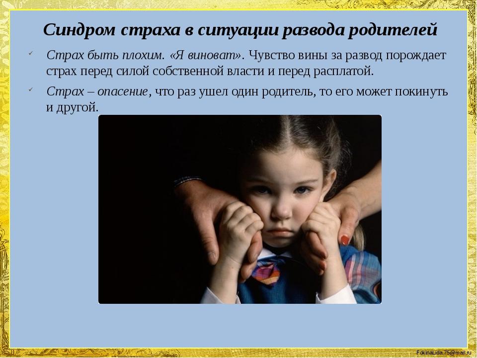Синдром страха в ситуации развода родителей Страх быть плохим. «Я виноват». Ч...