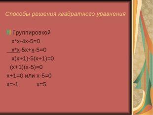 Способы решения квадратного уравнения Группировкой х*х-4х-5=0 х*х-5х+х-5=0 х(