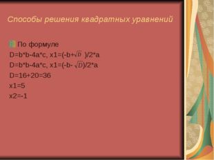Способы решения квадратных уравнений По формуле D=b*b-4a*c, x1=(-b+ )/2*a D=b