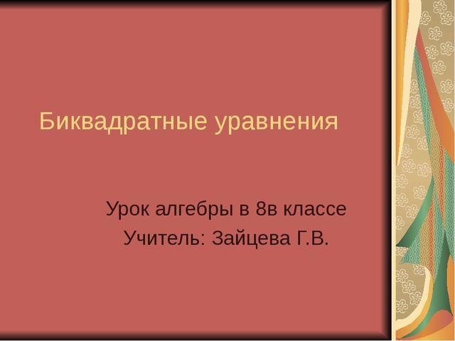 Биквадратные уравнения Урок алгебры в 8в классе Учитель: Зайцева Г.В.