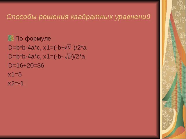 Способы решения квадратных уравнений По формуле D=b*b-4a*c, x1=(-b+ )/2*a D=b...