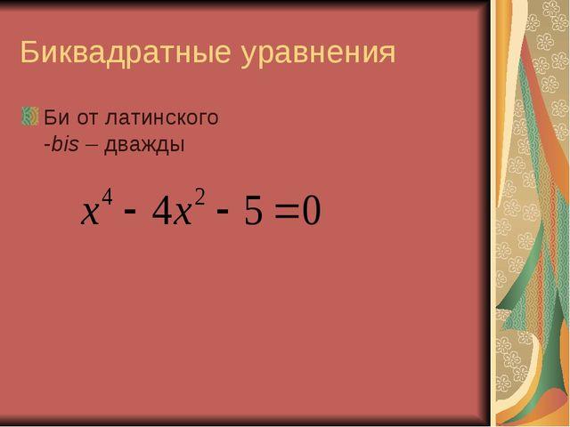 Биквадратные уравнения Би от латинского -bis – дважды